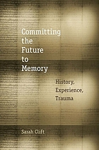 Committing the Future to Memory : History, Experience, Trauma.