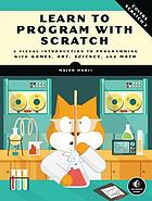 Learn to program with Scratch : a visual introduction to programming with games, art, science, and math