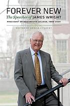 Forever new : the speeches of James Wright, President of Dartmouth College, 1998-2009