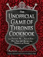 The unofficial Game of thrones cookbook : from Direwolf Ale to Auroch Stew--more than 150 recipes from Westeros and beyond