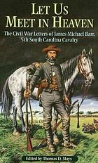 Let us meet in heaven : the Civil War letters of James Michael Barr, 5th South Carolina Cavalry