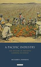 A Pacific industry : the history of pineapple canning in Hawaii