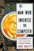 The man who invented the computer : the biography of John Atanasoff, digital pioneer