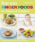 The top 100 finger foods for babies & toddlers : delicious, healthy meals for your child to enjoy