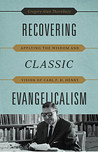 Recovering classic evangelicalism : applying the wisdom and vision of Carl F. H. Henry