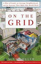 On the grid : a plot of land, an average neighborhood, and the systems that make our world work