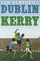 Dublin v. Kerry : the story of the epic rivalry that changed Irish sport