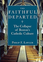 The faithful departed : the collapse of Boston's Catholic culture