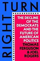 Right turn : the decline of the democrats and the future of American politics