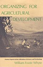Organizing for agricultural development : human aspects in the utilization of science and technology