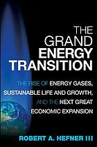 The grand energy transition : the rise of energy gases, sustainable life and growth, and the next great economic expansion