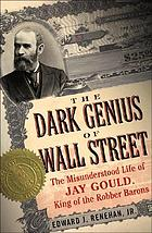 Dark genius of Wall Street : the misunderstood life of Jay Gould, king of the robber barons