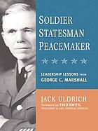 Soldier, statesman, peacemaker : leadership lessons from George C. Marshall