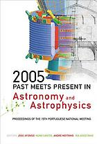 2005 : past meets present in astronomy and astrophysics : proceedings of the 15th Portuguese National Meeting, University of Lisbon & Lisbon Astronomical Observatory 28-30 July 2005