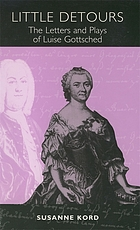 Little detours : the letters and plays of Luise Gottsched (1713-1762)