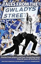 Tales from Gladwys Street : a recent history of Everton FC as told by players and fans