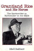 Grantland Rice and his heroes : the sportswriter as mythmaker in the 1920s