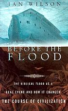 Before the flood : the biblical flood as a real event and how it changed the course of civilization
