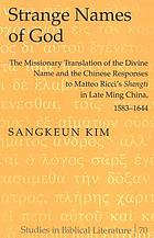 "Strange names of God : the missionary translation of the Divine Name and the Chinese responses to Matteo Ricci's ""Shangti"" in late Ming China, 1583-1644"