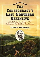The Confederacy's last northern offensive : Jubal Early, the Army of the Valley and the raid on Washington