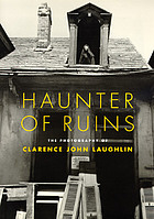 Haunter of ruins : the photography of Clarence John Laughlin ; the historic New Orleans collection