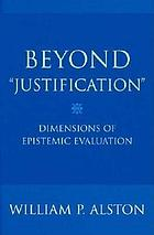 "Beyond ""justification"" : dimensions of epistemic evaluation"