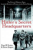 Hitler's secret headquarters : the Führer's wartime bases, from the invasion of France to the Berlin bunker