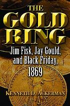 The gold ring : Jim Fisk, Jay Gould, and Black Friday, 1869