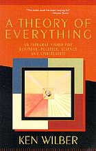 A theory of everything : an integral vision for business, politics, science, and spirituality