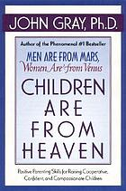 Children are from heaven : positive parenting skills for raising cooperative, confident, and compassionate children