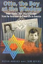 Otto, the boy at the window : Peter Otto Abele's true story of escape from the Holocaust and new life in America