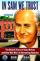In Sam we trust : the untold story of Sam Walton, and how Wal-Mart is devouring America