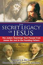 The secret legacy of Jesus : the Judaic teachings that passed from James the Just to the Founding Fathers