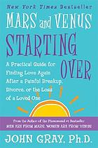 Mars and Venus starting over : a practical guide for finding love again after a painful breakup, divorce, or the loss of a loved one