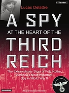 A spy at the heart of the Third Reich : the extraordinary story of Fritz Kolbe, America's most important spy in World War II