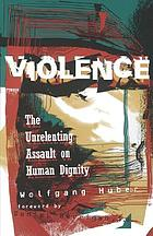 Violence : the unrelenting assault on human dignity