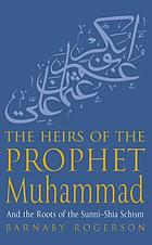 The heirs of the prophet Muhammad : and the roots of the Sunni-Shia schism