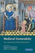 Medieval domesticity : home, housing and household in medieval England