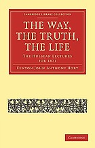 The way, the truth, the life The way, the truth, the life : the Hulsean lectures for 1871