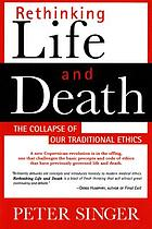 Rethinking life & death : the collapse of our traditional ethics