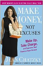 Make money, not excuses : wake up, take charge, and overcome your financial fears forever