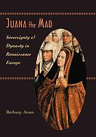 Juana the mad : sovereignty and dynasty in renaissance Europe