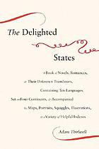 The delighted states : a book of novels, romances, & their unknown translators, containing ten languages, set on four continents, & accompanied by maps, portraits, squiggles, illustrations, & a variety of helpful indexes