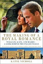 The making of a royal romance : William, Kate, and Harry-- a look behind the palace walls