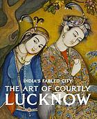 India's fabled city : the art of courtly Lucknow
