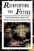 Reinventing the future : conversations with the world's leading scientists