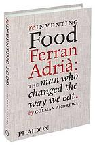 Reinventing food Ferran Adrià : the man who changed the way we eat