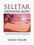 Seletar : crowning glory : the history of the RAF in Singapore