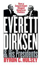 Everett Dirksen and his presidents : how a Senate giant shaped American politics