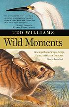 Wild moments : reveling on nature's signs, songs, cycles, and curious creatures
